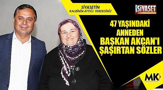 47 yaşındaki anneden başkan Akcan'ı şaşırtan sözler