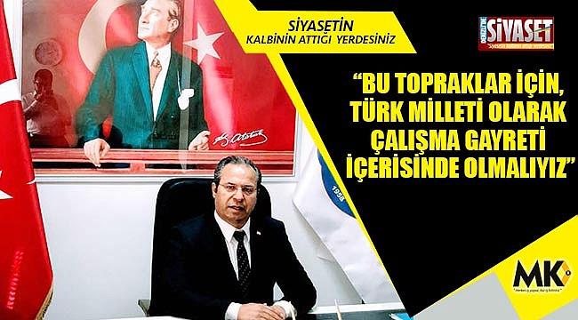 """""""Bu topraklar için, Türk milleti olarak çalışma gayreti içerisinde olmalıyız"""""""