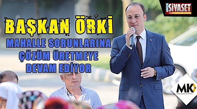 Başkan Örki, mahalle sorunlarına çözüm üretmeye devam ediyor