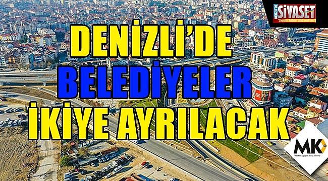 Denizli'de Belediyeler ikiye ayrılacak