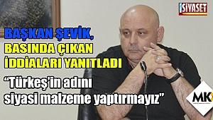 Başkan Şevik, basında çıkan iddiaları yanıtladı