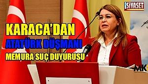 Karaca'dan Atatürk düşmanı memura suç duyurusu