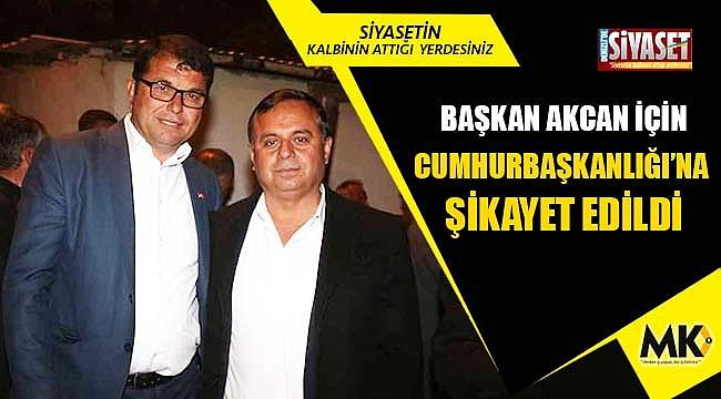 Başkan Akcan için Cumhurbaşkanlığı'na şikayet edildi