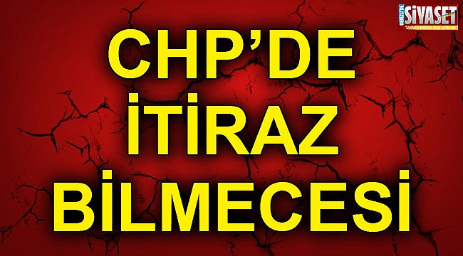 CHP'de itiraz bilmecesi