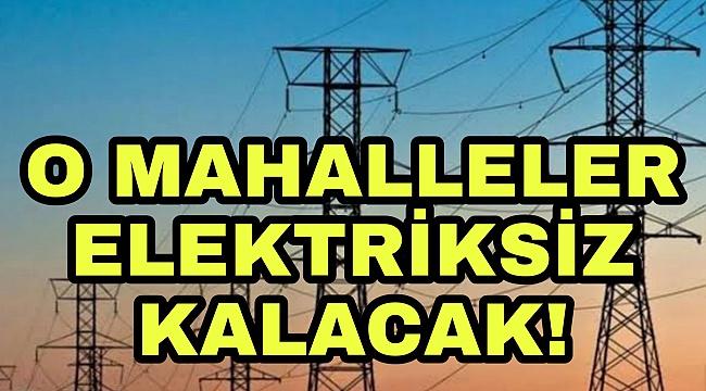 O mahalleler elektriksiz kalacak
