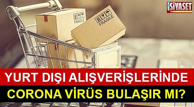 Yurt dışı alışverişlerinde corona virüs bulaşır mı?