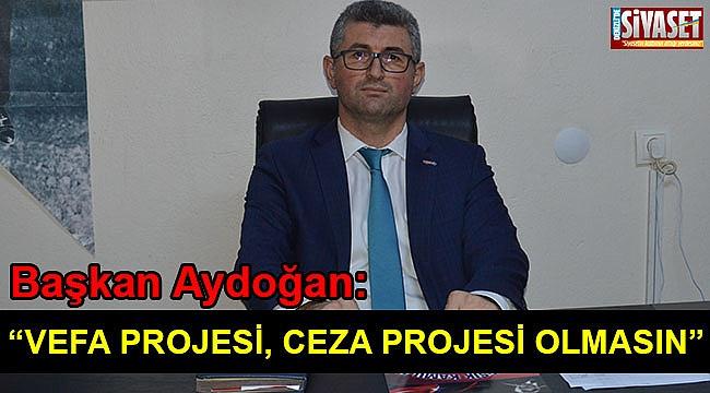 """Aydoğan: """"Vefa projesi cefa projesi olmasın"""""""