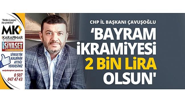 Çavuşoğlu: Bayram ikramiyesi 2 bin lira olsun