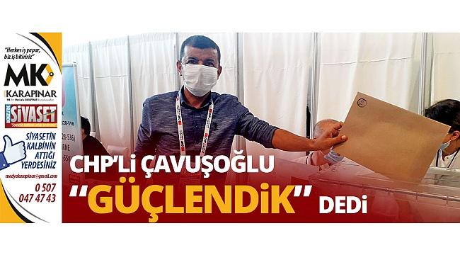 """CHP'li Çavuşoğlu """"Güçlendik"""" dedi"""