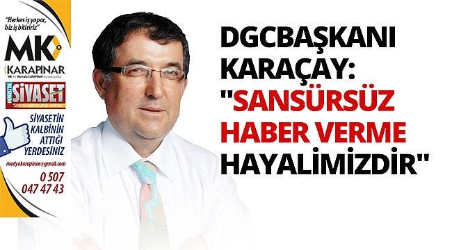 DGC Başkanı Karaçay: Sansürsüz haber verme hayalimizdir
